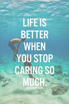 Life is better when you stop caring so much.