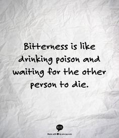 Bitterness is like drinking poison and waiting for the other person to die. FORGIVENESS IS THE ANTIDOTE.