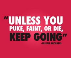 """Unless you puke, faint, or die, keep going. 