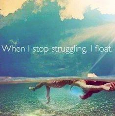 When I stop struggling, I float.