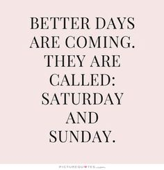 Better days are coming. They're called Saturday and Sunday. Positive quotes on PictureQuotes.com.