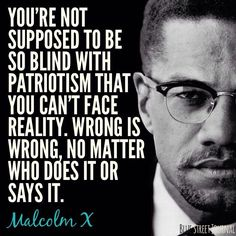 """You're not supposed to be so blind with patriotism that you can't face reality. Wrong is wrong, no matter who does it or says it."" - Malcolm X"