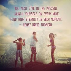 You must live in the present. Lauch yourself on every wave. Find your eternity in each moment.