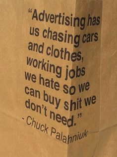 """""""Advertising has us chasing cars and cloths, working jobs we hate so we can buy shit we don't need"""" ~ Chuck Palahniuk"""