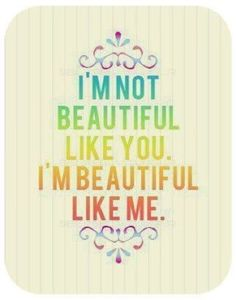 """I'm not beautiful like you. I'm beautiful like me""... appreciate your unique beauty. #quote #self #image #inspiration"