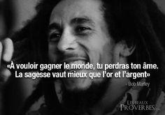 «À vouloir gagner le monde, tu perdras ton âme. La sagesse vaut mieux que l'or et l'argent» – Bob Marley
