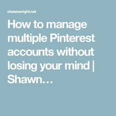How to manage multiple Pinterest accounts without losing your mind | Shawn…