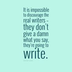 """No matter what they say, keep writing. """"It is impossible to discourage the real writers – they don't give a damn what you say, they're going to write."""" – Sinclair Lewis"""