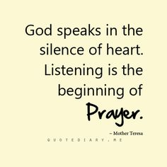 God speaks in the silence of heart. Listening is the beginning of Prayer... Mother Teresa