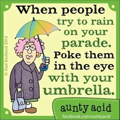 When people try to rain on your parade, poke them in the eye with your umbrella.