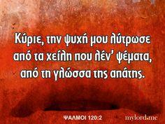 Κύριε, την ψυχή μου λύτρωσε από τα χείλη που λέν' ψέματα, από τη γλώσσα της απάτης. ΨΑΛΜΟΙ 120:2 Word Of God, Christian Quotes, Greek, Words, Christianity Quotes