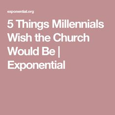 5 Things Millennials Wish the Church Would Be | Exponential