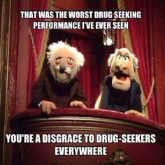 """That was the worst drug seeking performance I've ever seen. You're a disgrace to drug-seekers everywhere. And the Oscar goes to... """"Yes, it would be nice to actually meet you before we prescribe Vicodin.""""   Dentaltown - Dentally Incorrect"""
