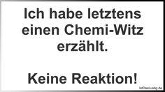 Ich habe letztens einen Chemi-Witz erzählt. Keine Reaktion! ... gefunden auf https://www.istdaslustig.de/spruch/890 #lustig #sprüche #fun #spass