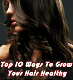 Healthy Hair Growth Tips :Read the following for 10 ways on how to get healthy hair.
