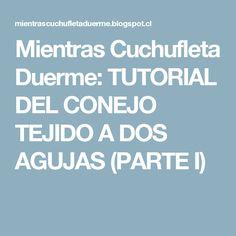 Mientras Cuchufleta Duerme: TUTORIAL DEL CONEJO TEJIDO A DOS AGUJAS (PARTE I)