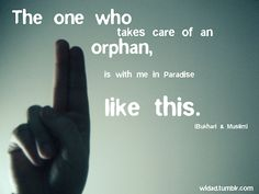 The one who takes care of an orphan, is with me in Paradise.