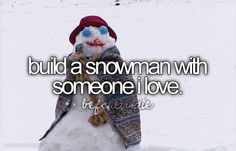 Build a snowman with someone I love.