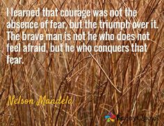 I learned that courage was not the absence of fear, but the triumph over it. The brave man is not he who does not feel afraid, but he who conquers that fear. / Nelson Mandela