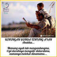 :: RENUNGAN BUNDA TENTANG AYAH :: . . Anakku... . .  Memang ayah tak mengandungmutαpi darahnya mengalir didarahmu namanya melekat dinamamu... . .  Memang ayah tak melahirkanmutapi suaranya-lah yang pertama mengantarkanmu pada Tauhid ketika kau lahir... Memang ayah tak menyusuimutapi dari keringatnyalah setiap tetesan yang menjadi air susumu... . .  Nak... Ayah memang tak menjagaimu setiap saattapi tahukah kau dalam do'anya selalu ada namamu disebutnya... .  Tangisan ayah mungkin tak…