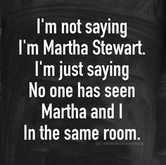 I'm not saying I'm Martha Stewart. I'm just saying no one has seen Martha and I in the same room. || Click for more funny craft memes!