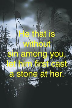 John 8:7; meaning that everyone has sinned and no one has the right to through stones....literally and figuratively.
