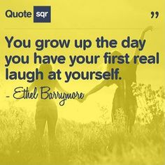 You grow up the day you have your first real laugh at yourself. - Ethel Barrymore #quotesqr