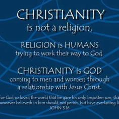 Christianity is not a religion. Religion is humans trying to work their way to God. Christianity is God coming to men and women though a relationship with Jesus Christ. The truest relationship man can ever hold.