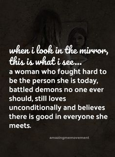 When I look in the mirror this is what I see... A woman who ought hard to be the person she is today, battled demons no one ever should, still loves unconditionally & believes there is good in everyone she meets.