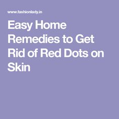 Easy Home Remedies to Get Rid of Red Dots on Skin