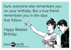 Sure, everyone else remembers you on your birthday. But a true friend remembers you in the days that follow. Happy Belated Birthday.