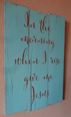 In the morning when I rise give me Jesus~Rustic hand painted wood sign by CherryCreekCrafts on Etsy. Custom sizes and colors available.