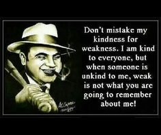 Don't mistake my kindness for weakness.I am kind to everyone,but when someone is unkind to me,weak is not what you are going to remember about me. - Al Capone Al Capone Quotes, Goodfellas Quotes, Godfather Quotes, Movie Quotes, Life Quotes, Qoutes, Quotations, Funny Quotes, Cheeky Quotes