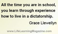 """""""All the time you are in school, you learn through experience how to live in a dictatorship.""""  ~Grace Llewellyn"""