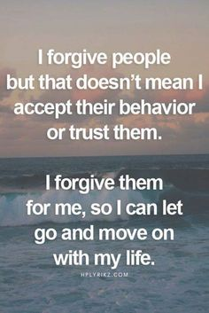 I forgive people but that doesn't mean I accept their behavior or trust them. I forgive them for me, so I can let go and move on with my life. change 50 Inspirational Quotes That Will Change Your Life Inspirational Quotes About Success, Success Quotes, Positive Quotes, Motivational Quotes, Inspirational Thoughts, Now Quotes, Great Quotes, Quotes To Live By, Quotes For Trust