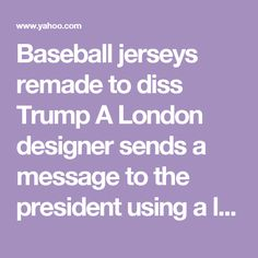 Baseball jerseys remade to diss Trump     A London designer sends a message to the president using a lot of sequins, provocative phrases, and an all-American sport.     Meaning of face paint»