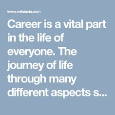 Career is a vital part in the life of everyone. The journey of life through many different aspects such as learning, work and other is what called the career of that person. Besides, your education and work determine the other aspects of your life