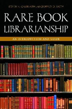 Rare book librarianship : an introduction and guide / Steven K. Galbraith and Geoffrey D. Smith. Santa Barbara, California : Libraries Unlimited, 2012.