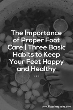 The Importance of Proper Foot Care | Three Basic Habits to Keep Your Feet Happy…