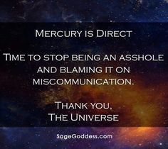 Mercury is direct. Time to stop being an asshole and blaming it on miscommunication. Thank you, the Universe. #qotd #mercuryretrograde