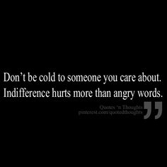 Don't be cold to someone you care about. indifference hurts more than angry words.