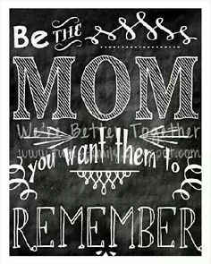 Be the Mom you want them to remember.
