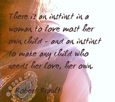 """""""There is an instinct in a woman to love most her own child – an an instinct to make any child who needs her love, her own."""" ~ Robert Brault"""