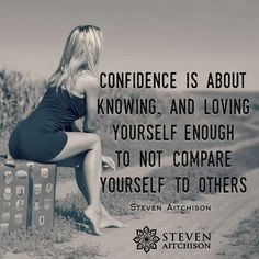 Confidence is about knowing & loving yourself enough to not compare yourself to others ~ Steven Aitchison
