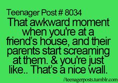 Teengaer Post #8034  That akward moment when you;re at a friend's house, and their parents start screaming at them. & you're just like.. That's a nice wall. //teenagerposts.tumblr.com