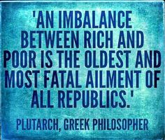 """""""An imbalance between rich and poor us the oldest and most fatal ailment of all republics."""" - Plutarch, Greek philosopher"""
