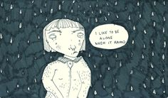 I like to be alone. when it rains.