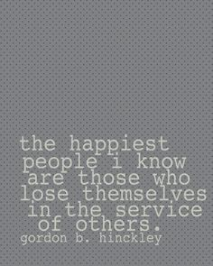 The happiest people I know are those who lose themselves in the service of others. Gordon B. Hinckley #happiness #service #hinckley