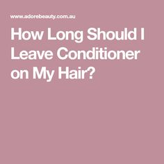 How Long Should I Leave Conditioner on My Hair?