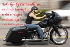 Take life by the handlebars and ride through it with strength and courage! ~ Steel Cowgirl